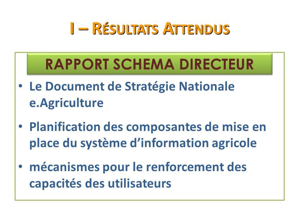 I – R ÉSULTATS A TTENDUS Le Document de Stratégie Nationale e.Agriculture Planification des composantes de mise en place du système dinformation agricole mécanismes pour le renforcement des capacités des utilisateurs RAPPORT SCHEMA DIRECTEUR