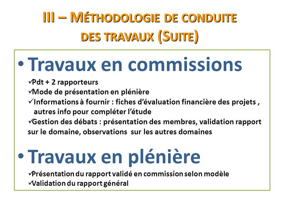 III – M ÉTHODOLOGIE DE CONDUITE DES TRAVAUX (S UITE ) Travaux en commissions Pdt + 2 rapporteurs Mode de présentation en plénière Informations à fourn