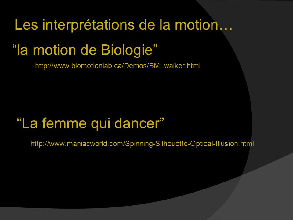 Les interprétations de la motion… http://www.biomotionlab.ca/Demos/BMLwalker.html la motion de Biologie La femme qui dancer http://www.maniacworld.com/Spinning-Silhouette-Optical-Illusion.html