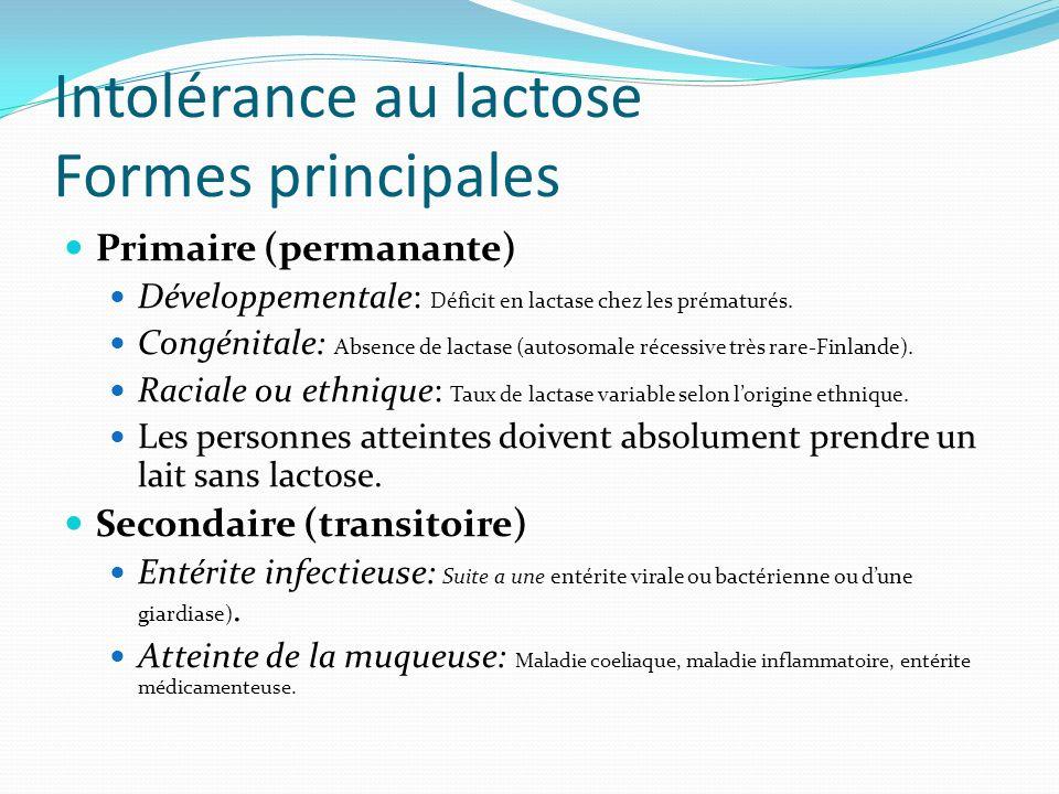 Intolérance au lactose Formes principales Primaire (permanante) Développementale: Déficit en lactase chez les prématurés. Congénitale: Absence de lact