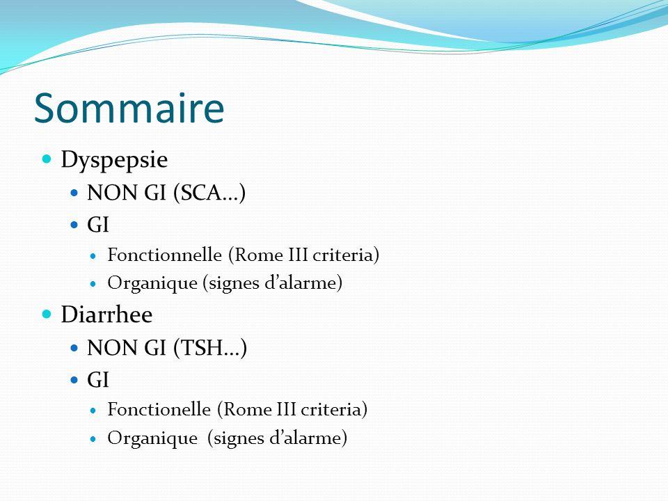 Sommaire Dyspepsie NON GI (SCA...) GI Fonctionnelle (Rome III criteria) Organique (signes dalarme) Diarrhee NON GI (TSH...) GI Fonctionelle (Rome III