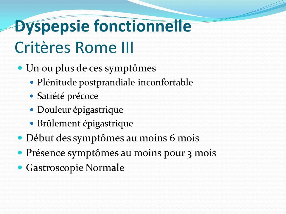 Dyspepsie fonctionnelle Critères Rome III Un ou plus de ces symptômes Plénitude postprandiale inconfortable Satiété précoce Douleur épigastrique Brûlement épigastrique Début des symptômes au moins 6 mois Présence symptômes au moins pour 3 mois Gastroscopie Normale