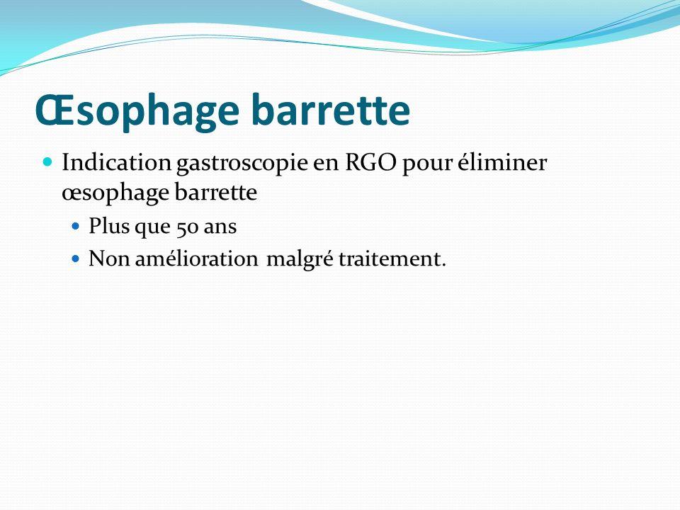 Œsophage barrette Indication gastroscopie en RGO pour éliminer œsophage barrette Plus que 50 ans Non amélioration malgré traitement.