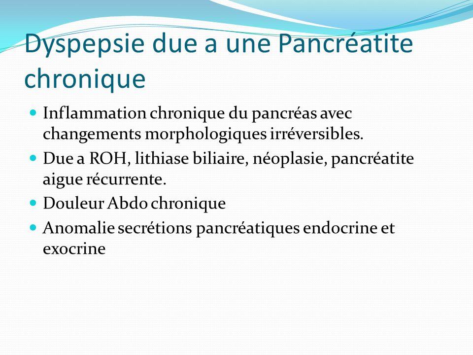 Dyspepsie due a une Pancréatite chronique Inflammation chronique du pancréas avec changements morphologiques irréversibles. Due a ROH, lithiase biliai