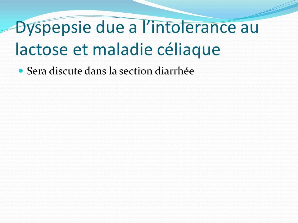 Dyspepsie due a lintolerance au lactose et maladie céliaque Sera discute dans la section diarrhée