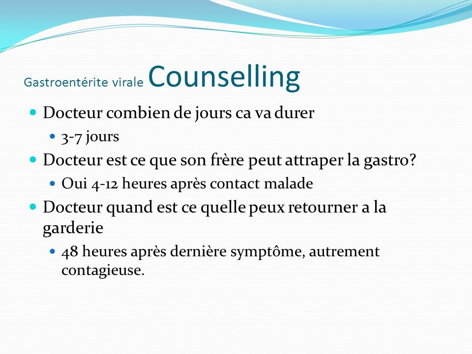 Gastroentérite virale Counselling Docteur combien de jours ca va durer 3-7 jours Docteur est ce que son frère peut attraper la gastro? Oui 4-12 heures