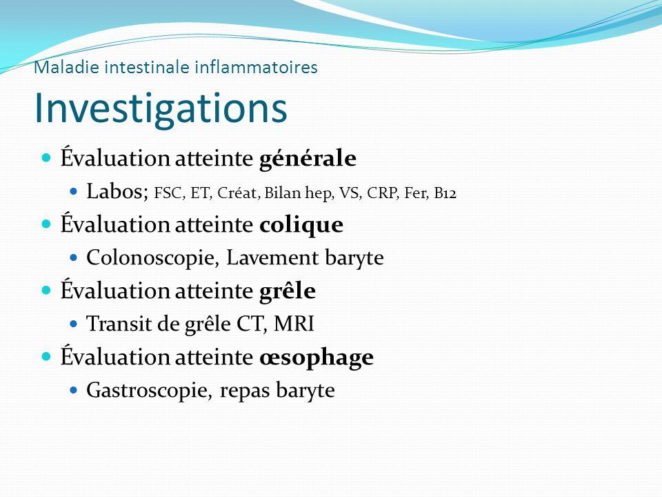 Maladie intestinale inflammatoires Investigations Évaluation atteinte générale Labos; FSC, ET, Créat, Bilan hep, VS, CRP, Fer, B12 Évaluation atteinte
