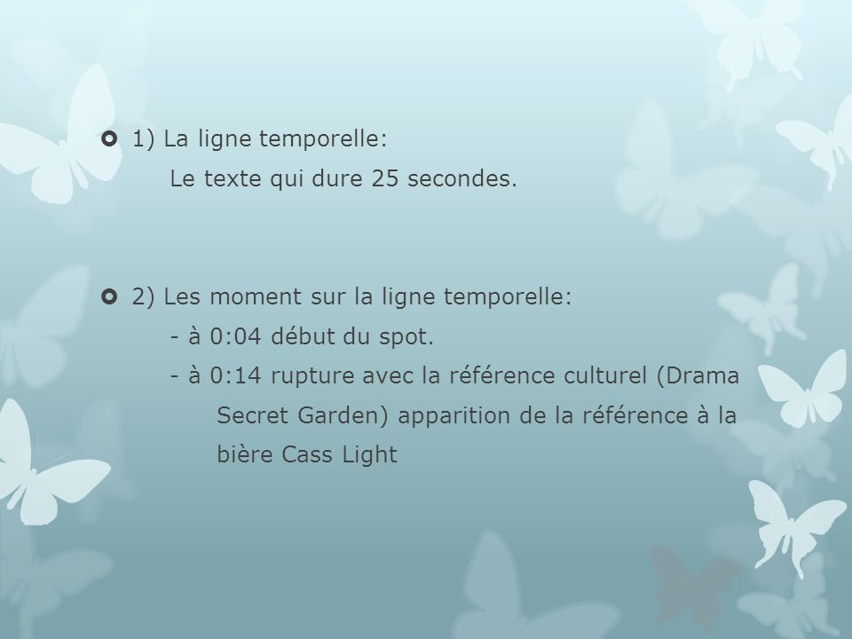 3) La structure narrative: Le spot comporte 2 séquence : - 1 er 0:04 – 0:14 -> référence culturel - 2 nd 0:14 – à la fin -> promotion de la marque de bière light