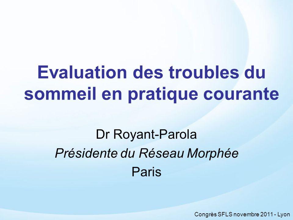 Congrès SFLS novembre 2011 - Lyon Evaluation des troubles du sommeil en pratique courante Dr Royant-Parola Présidente du Réseau Morphée Paris