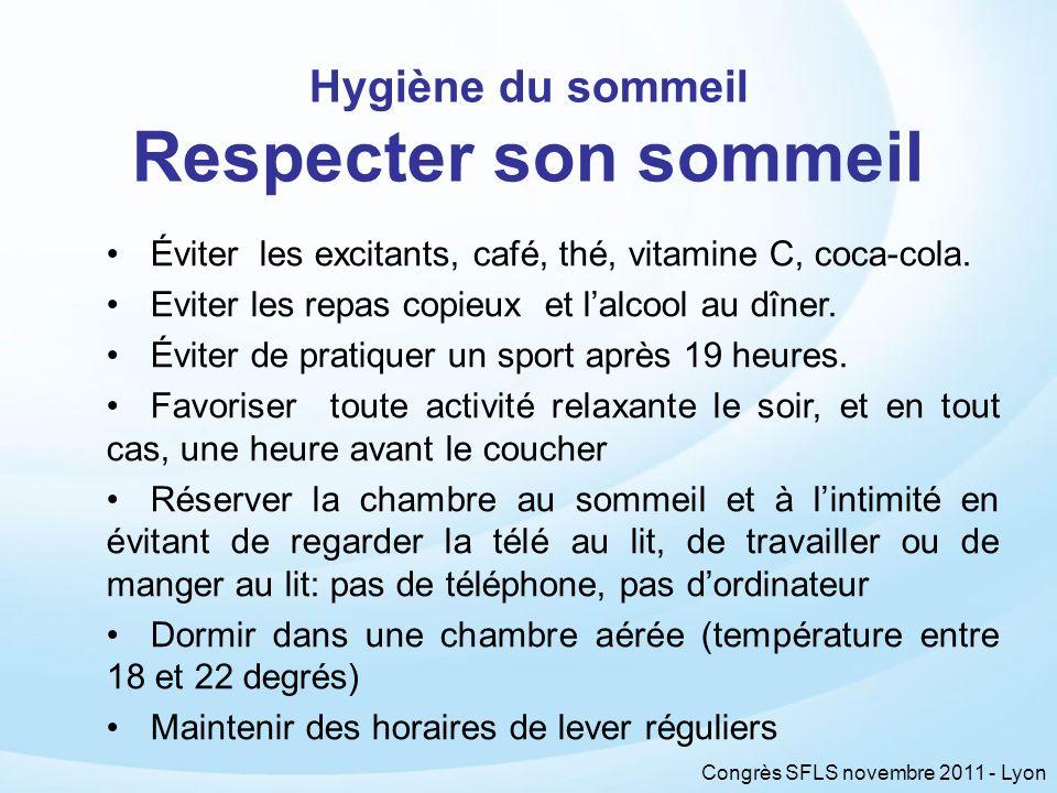 Congrès SFLS novembre 2011 - Lyon Hygiène du sommeil Respecter son sommeil Éviter les excitants, café, thé, vitamine C, coca-cola. Eviter les repas co