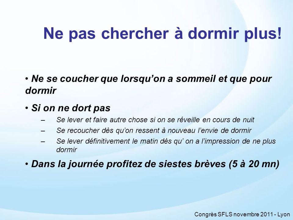 Congrès SFLS novembre 2011 - Lyon Ne pas chercher à dormir plus! Ne se coucher que lorsquon a sommeil et que pour dormir Si on ne dort pas –Se lever e