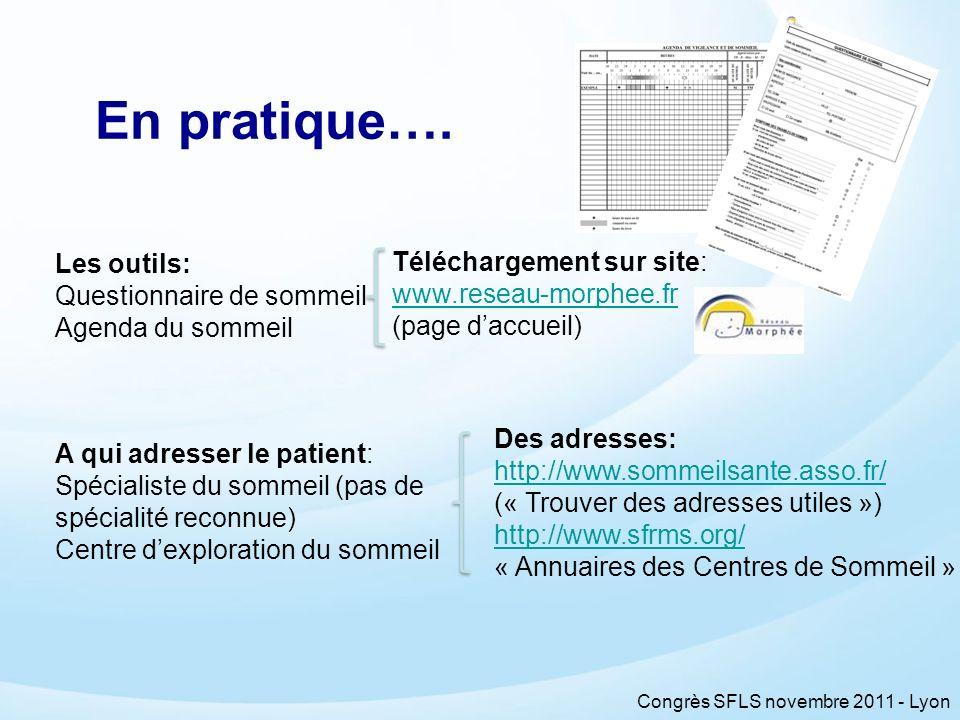 Congrès SFLS novembre 2011 - Lyon En pratique…. Les outils: Questionnaire de sommeil Agenda du sommeil A qui adresser le patient: Spécialiste du somme