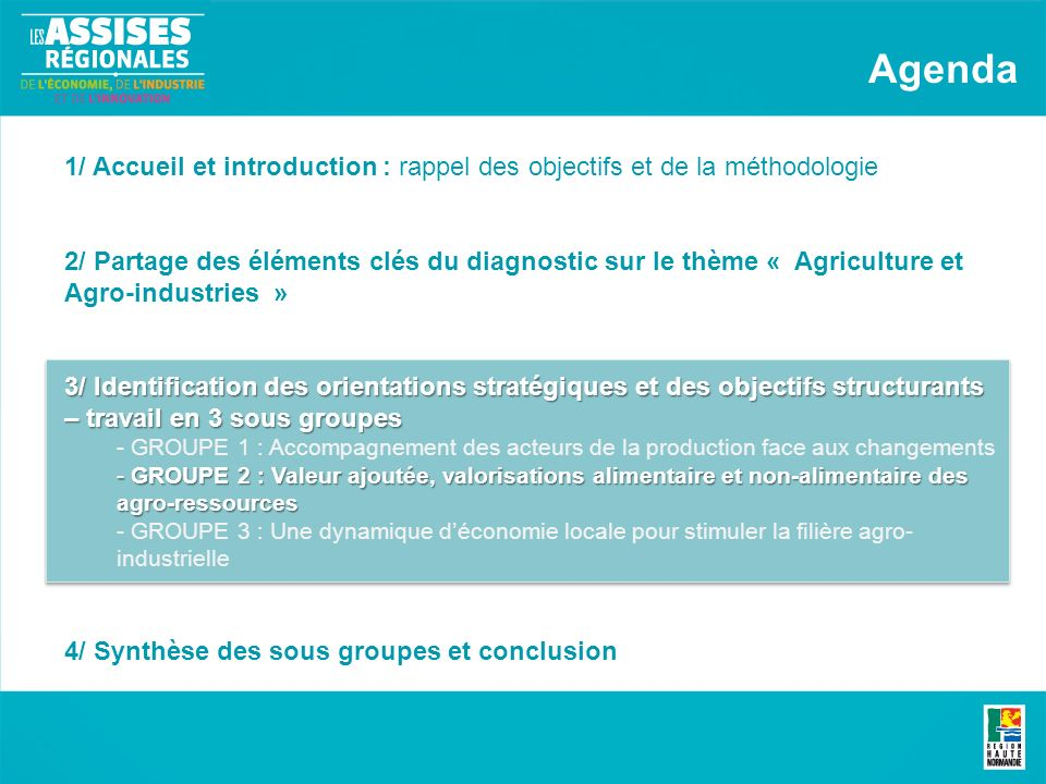 1/ Accueil et introduction : rappel des objectifs et de la méthodologie 2/ Partage des éléments clés du diagnostic sur le thème « Agriculture et Agro-industries » 3/ Identification des orientations stratégiques et des objectifs structurants – travail en 3 sous groupes - GROUPE 1 : Accompagnement des acteurs de la production face aux changements - GROUPE 2 : Valeur ajoutée, valorisations alimentaire et non-alimentaire des agro-ressources - GROUPE 3 : Une dynamique déconomie locale pour stimuler la filière agro- industrielle 4/ Synthèse des sous groupes et conclusion Agenda