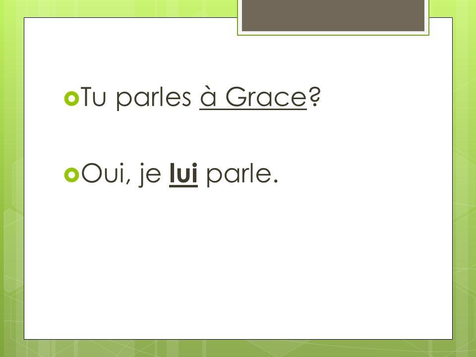 Tu parles à Grace? Oui, je lui parle.
