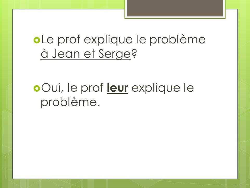 Le prof explique le problème à Jean et Serge? Oui, le prof leur explique le problème.