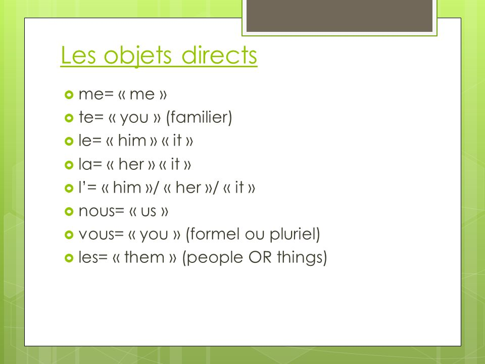 Les objets directs me= « me » te= « you » (familier) le= « him » « it » la= « her » « it » l= « him »/ « her »/ « it » nous= « us » vous= « you » (for