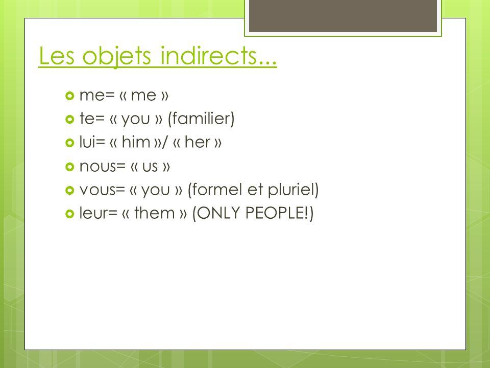 Les objets indirects... me= « me » te= « you » (familier) lui= « him »/ « her » nous= « us » vous= « you » (formel et pluriel) leur= « them » (ONLY PE