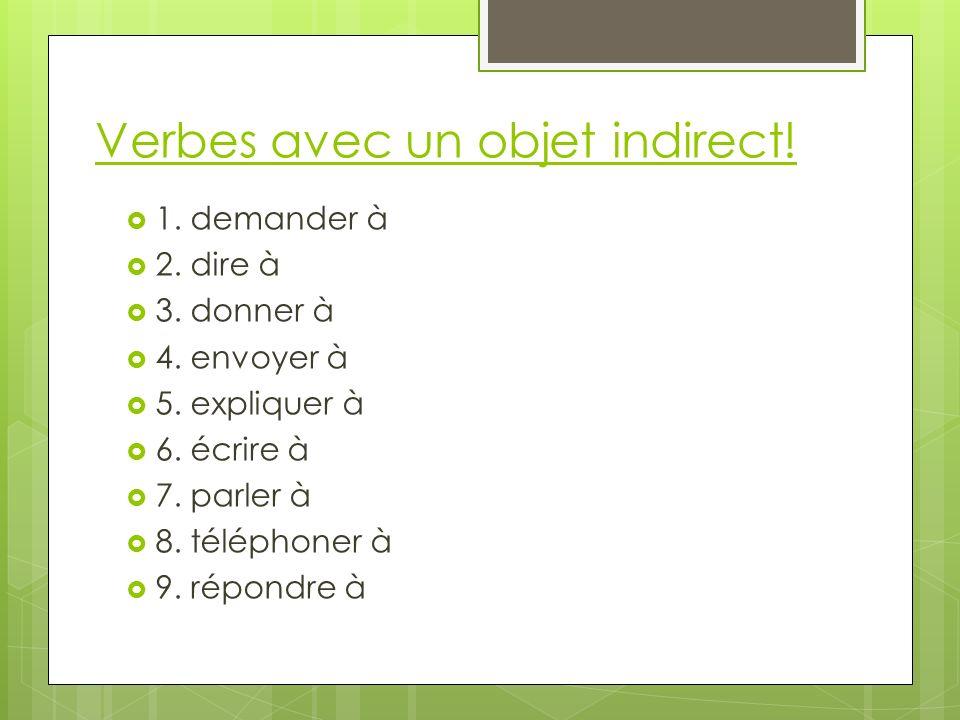 Verbes avec un objet indirect! 1. demander à 2. dire à 3. donner à 4. envoyer à 5. expliquer à 6. écrire à 7. parler à 8. téléphoner à 9. répondre à