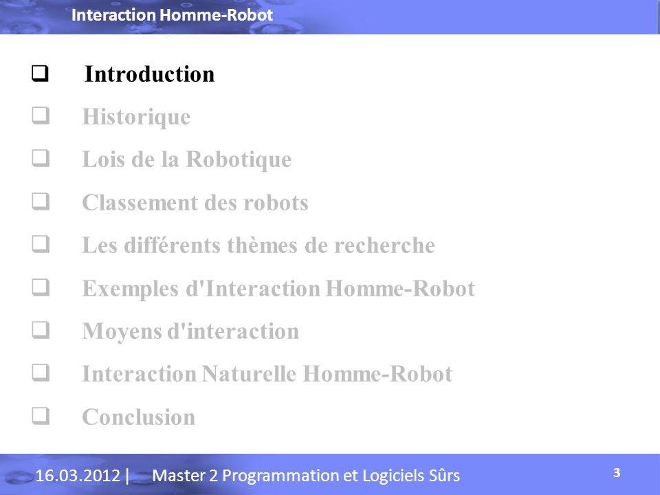 Interaction Homme-Robot 16.03.2012 | Master 2 Programmation et Logiciels Sûrs Introduction Interaction homme-robot est l étude des interactions entre les humains et les robots.