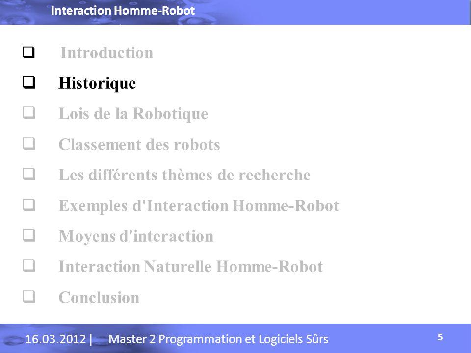 Interaction Homme-Robot 16.03.2012 | Master 2 Programmation et Logiciels Sûrs Historique Mot « robotique » fut avanté par Isaac Asimov(1942); Développements de la mécanique, de lautomatisme, de lélectronique, puis de linformatique ont permis de donner une forme bien réelle à un nombre grandissant des idées de lécrivain; Histoire de la robotique réelle commence avec les robots industriels (1950); Aujourdhui par la robotique dassistance qui est devenue un domaine de recherche extrêmement riche et donne peu à peu lieu à des applications réelles voire commercialisables.