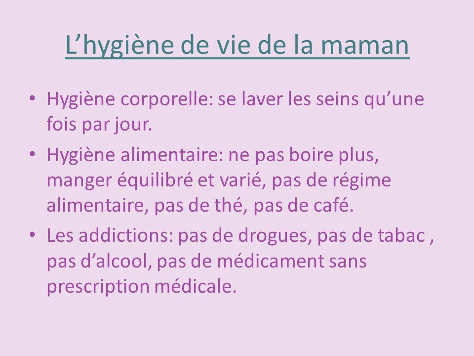 Lhygiène de vie de la maman Hygiène corporelle: se laver les seins quune fois par jour. Hygiène alimentaire: ne pas boire plus, manger équilibré et va