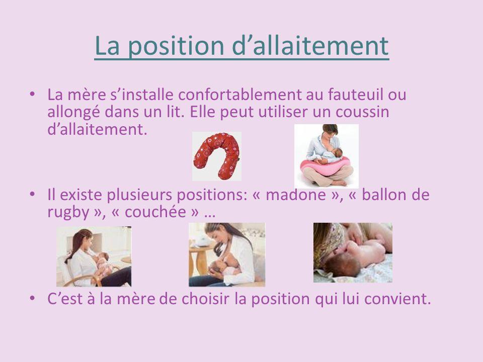 La position dallaitement La mère sinstalle confortablement au fauteuil ou allongé dans un lit. Elle peut utiliser un coussin dallaitement. Il existe p