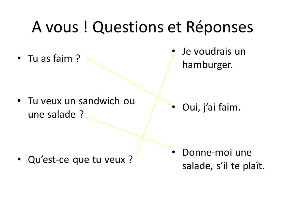 A vous ! Questions et Réponses Tu as faim ? Tu veux un sandwich ou une salade ? Quest-ce que tu veux ? Je voudrais un hamburger. Oui, jai faim. Donne-