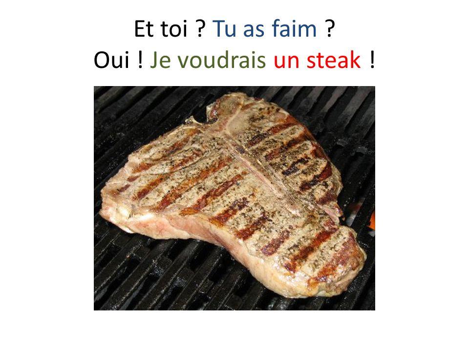 Et toi ? Tu as faim ? Oui ! Je voudrais un steak !