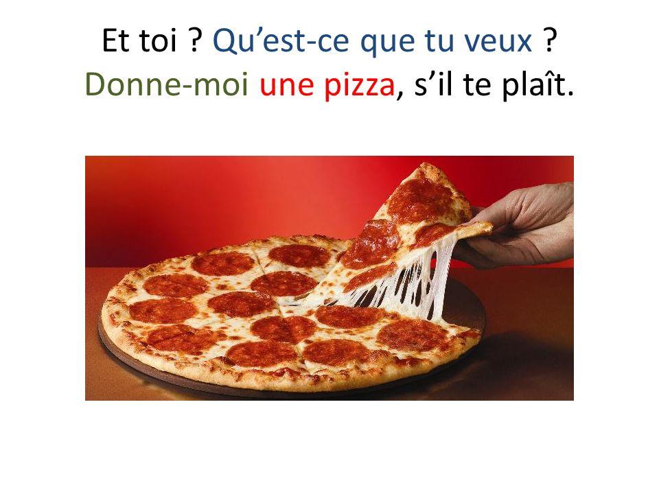 Et toi ? Quest-ce que tu veux ? Donne-moi une pizza, sil te plaît.