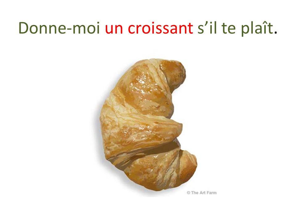 Donne-moi un croissant sil te plaît.