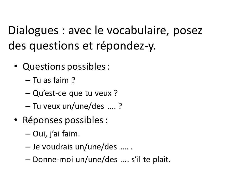 Dialogues : avec le vocabulaire, posez des questions et répondez-y. Questions possibles : – Tu as faim ? – Quest-ce que tu veux ? – Tu veux un/une/des