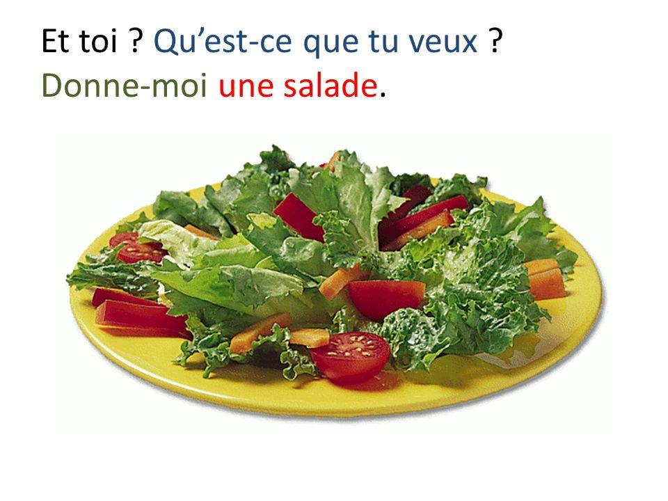 Et toi ? Quest-ce que tu veux ? Donne-moi une salade.