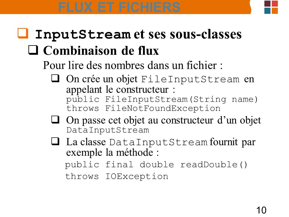 10 InputStream et ses sous-classes Combinaison de flux Pour lire des nombres dans un fichier : On crée un objet FileInputStream en appelant le constructeur : public FileInputStream(String name) throws FileNotFoundException On passe cet objet au constructeur dun objet DataInputStream La classe DataInputStream fournit par exemple la méthode : public final double readDouble() throws IOException FLUX ET FICHIERS
