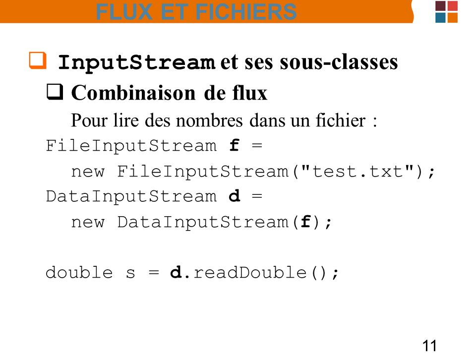 11 InputStream et ses sous-classes Combinaison de flux Pour lire des nombres dans un fichier : FileInputStream f = new FileInputStream( test.txt ); DataInputStream d = new DataInputStream(f); double s =d.readDouble(); FLUX ET FICHIERS