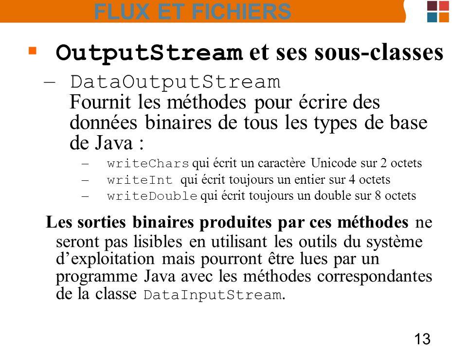 13 OutputStream et ses sous-classes – DataOutputStream Fournit les méthodes pour écrire des données binaires de tous les types de base de Java : – wri