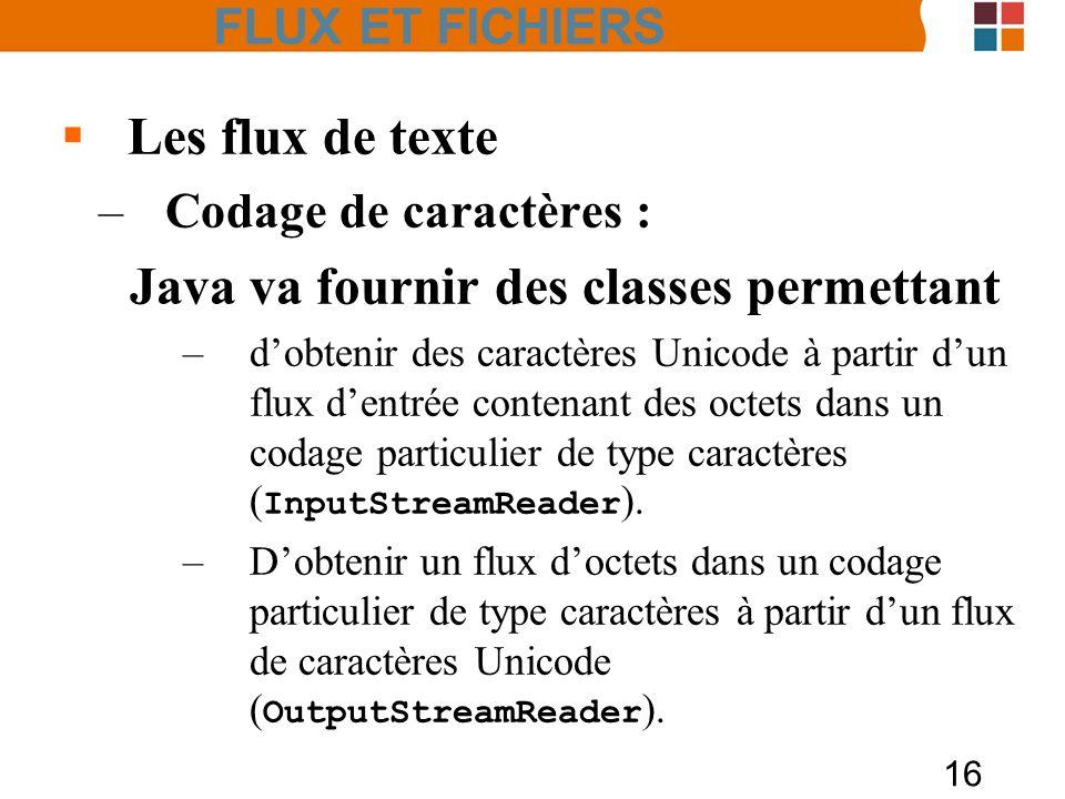 16 Les flux de texte –Codage de caractères : Java va fournir des classes permettant –dobtenir des caractères Unicode à partir dun flux dentrée contena