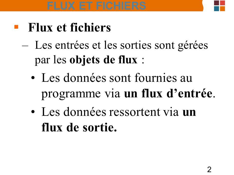 2 FLUX ET FICHIERS Flux et fichiers –Les entrées et les sorties sont gérées par les objets de flux : Les données sont fournies au programme via un flu