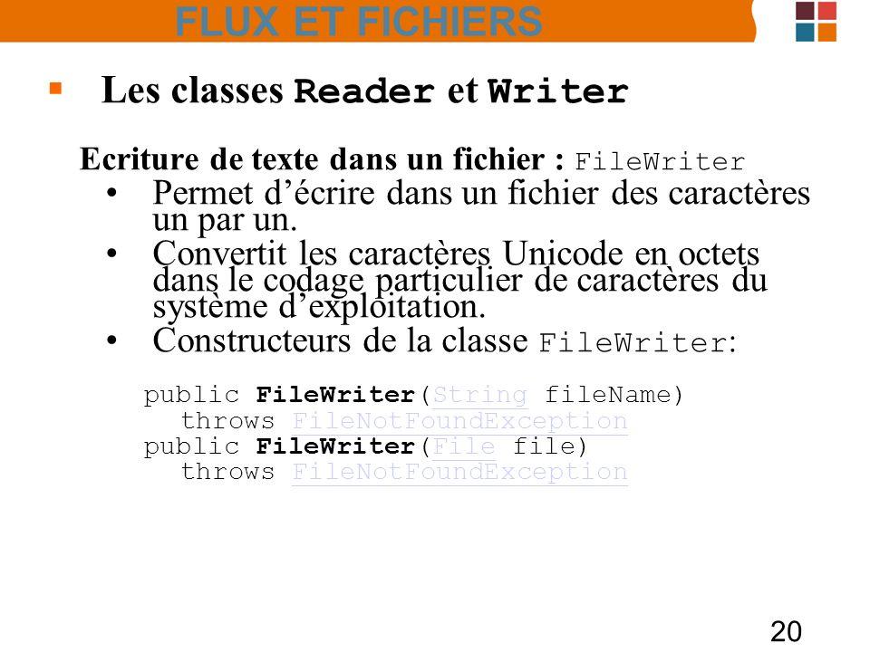 20 Les classes Reader et Writer Ecriture de texte dans un fichier : FileWriter Permet décrire dans un fichier des caractères un par un. Convertit les