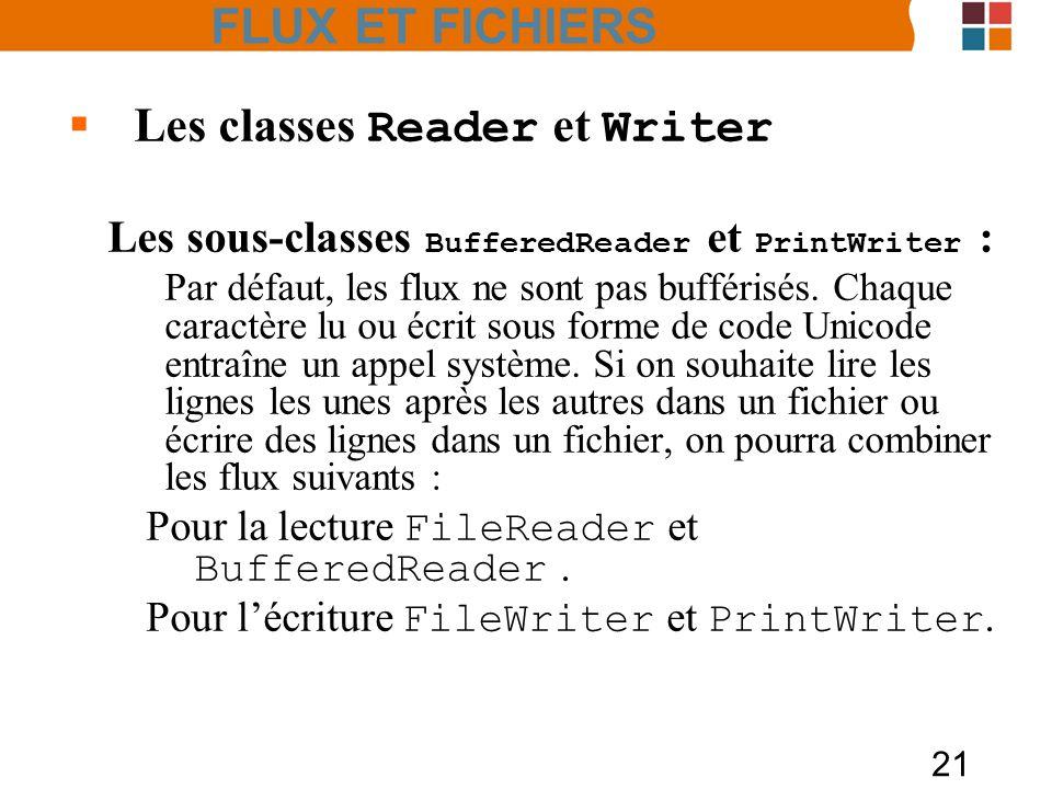 21 Les classes Reader et Writer Les sous-classes BufferedReader et PrintWriter : Par défaut, les flux ne sont pas bufférisés. Chaque caractère lu ou é