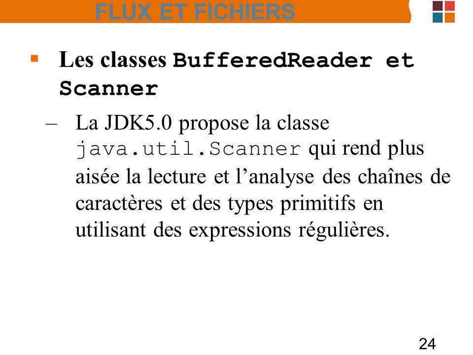 24 Les classes BufferedReader et Scanner –La JDK5.0 propose la classe java.util.Scanner qui rend plus aisée la lecture et lanalyse des chaînes de cara