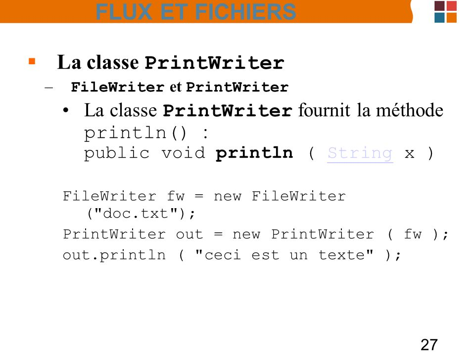 27 La classe PrintWriter – FileWriter et PrintWriter La classe PrintWriter fournit la méthode println() : public void println ( String x )String FileWriter fw = new FileWriter ( doc.txt ); PrintWriter out = new PrintWriter ( fw ); out.println ( ceci est un texte ); FLUX ET FICHIERS