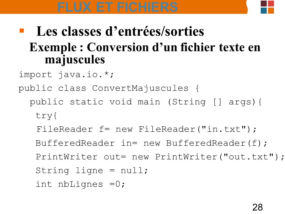 28 Les classes dentrées/sorties Exemple : Conversion dun fichier texte en majuscules import java.io.*; public class ConvertMajuscules { public static void main (String [] args){ try{ FileReader f= new FileReader( in.txt ); BufferedReader in= new BufferedReader(f); PrintWriter out= new PrintWriter( out.txt ); String ligne = null; int nbLignes =0; FLUX ET FICHIERS