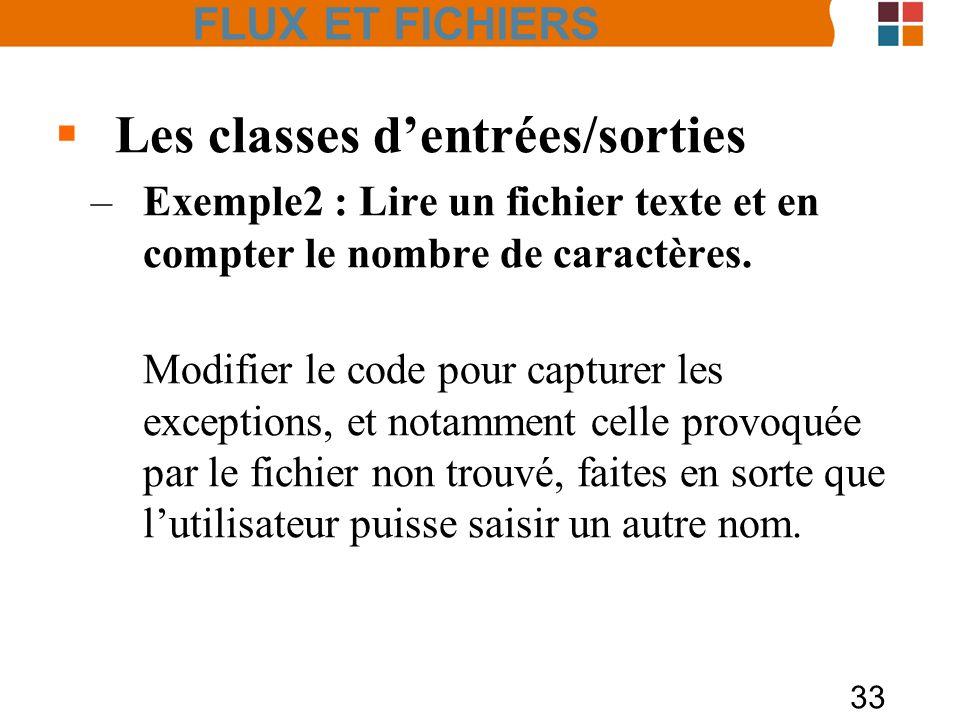 33 Les classes dentrées/sorties –Exemple2 : Lire un fichier texte et en compter le nombre de caractères. Modifier le code pour capturer les exceptions