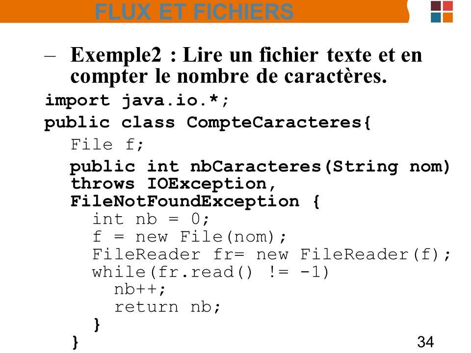 34 –Exemple2 : Lire un fichier texte et en compter le nombre de caractères. import java.io.*; public class CompteCaracteres{ File f; public int nbCara