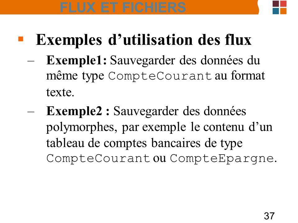 37 Exemples dutilisation des flux –Exemple1: Sauvegarder des données du même type CompteCourant au format texte. –Exemple2 : Sauvegarder des données p