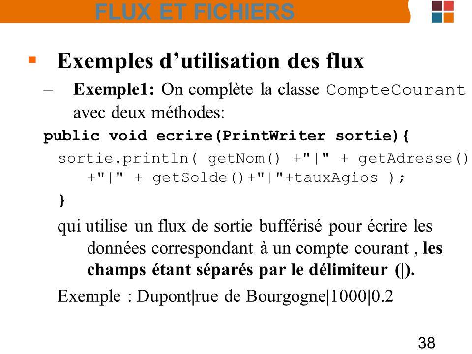 38 Exemples dutilisation des flux –Exemple1: On complète la classe CompteCourant avec deux méthodes: public void ecrire(PrintWriter sortie){ sortie.pr