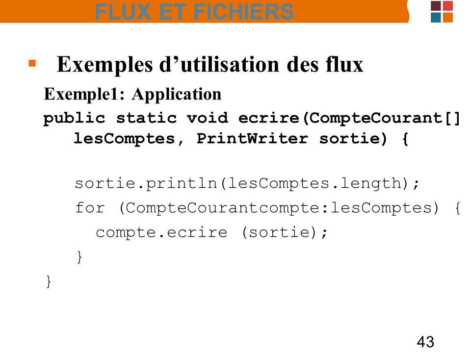 43 Exemples dutilisation des flux Exemple1: Application public static void ecrire(CompteCourant[] lesComptes, PrintWriter sortie) { sortie.println(les
