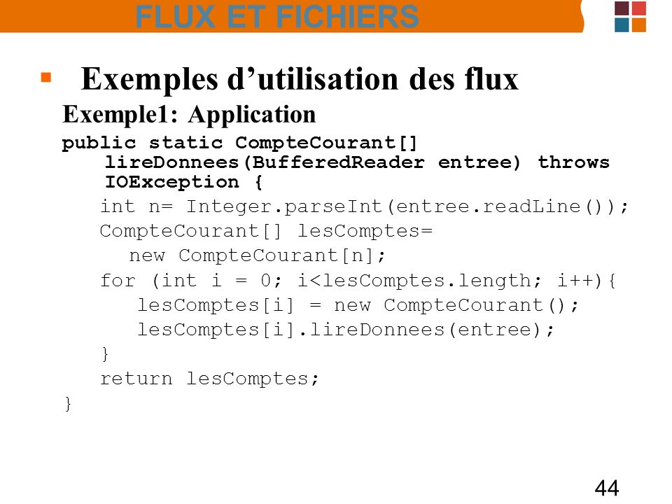 44 Exemples dutilisation des flux Exemple1: Application public static CompteCourant[] lireDonnees(BufferedReader entree) throws IOException { int n= Integer.parseInt(entree.readLine()); CompteCourant[] lesComptes= new CompteCourant[n]; for (int i = 0; i<lesComptes.length; i++){ lesComptes[i] = new CompteCourant(); lesComptes[i].lireDonnees(entree); } return lesComptes; } FLUX ET FICHIERS