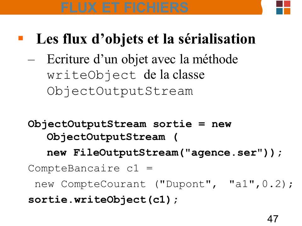 47 Les flux dobjets et la sérialisation –Ecriture dun objet avec la méthode writeObject de la classe ObjectOutputStream ObjectOutputStream sortie = ne