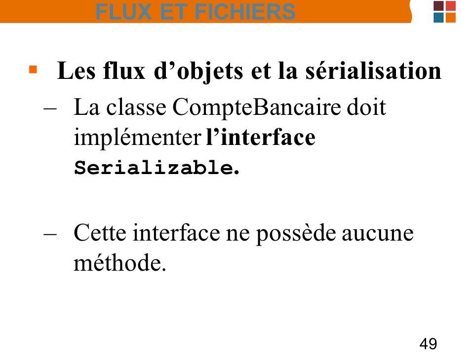 49 Les flux dobjets et la sérialisation –La classe CompteBancaire doit implémenter linterface Serializable. –Cette interface ne possède aucune méthode
